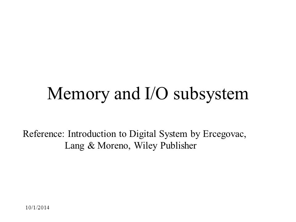10/1/2014 Memory and I/O subsystem Reference: Introduction to Digital System by Ercegovac, Lang & Moreno, Wiley Publisher