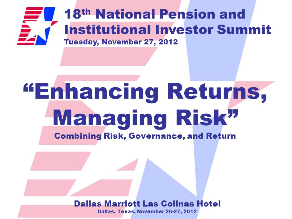18 th National Pension and Institutional Investor Summit Tuesday, November 27, 2012 Enhancing Returns, Managing Risk Combining Risk, Governance, and Return Dallas Marriott Las Colinas Hotel Dallas, Texas, November 26-27, 2012