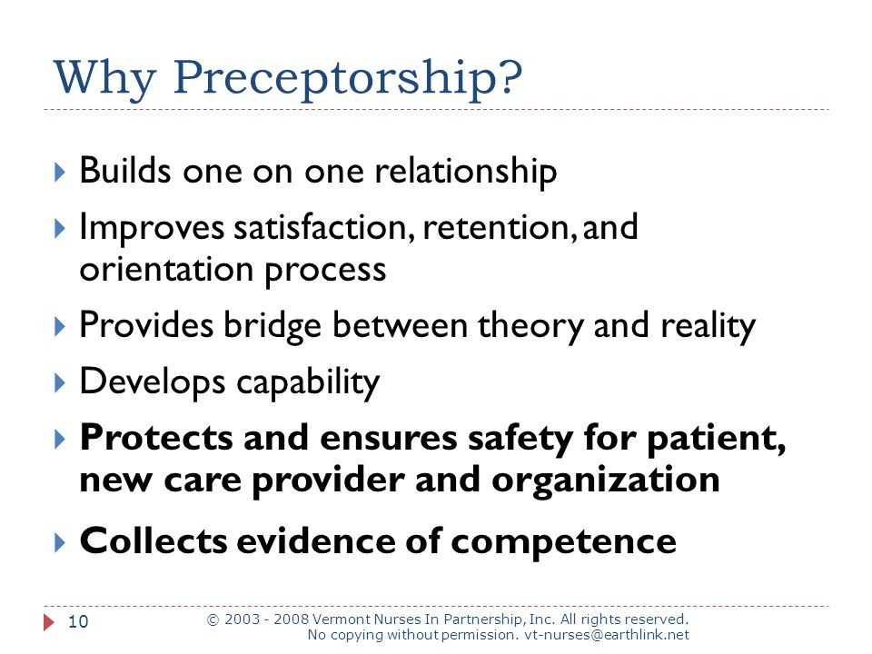 Why Preceptorship?  Builds one on one relationship  Improves satisfaction, retention, and orientation process  Provides bridge between theory and r