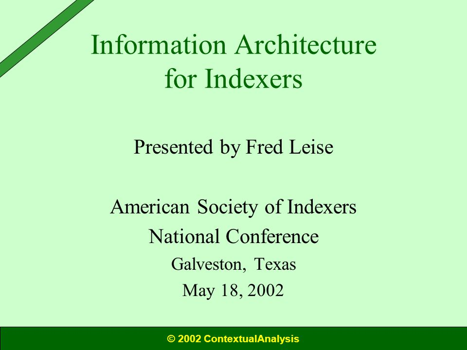 Information Architecture for Indexers Presented by Fred Leise American Society of Indexers National Conference Galveston, Texas May 18, 2002 © 2002 ContextualAnalysis