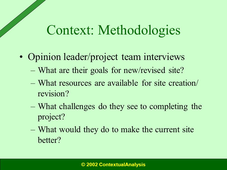 Context: Methodologies Opinion leader/project team interviews –What are their goals for new/revised site.