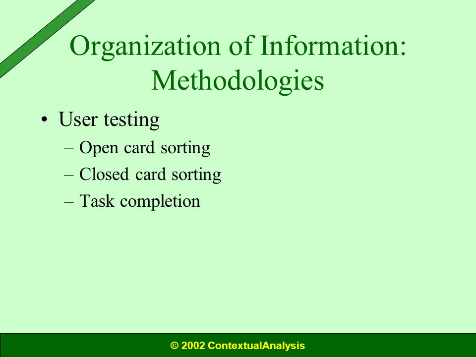 Organization of Information: Methodologies User testing –Open card sorting –Closed card sorting –Task completion © 2002 ContextualAnalysis