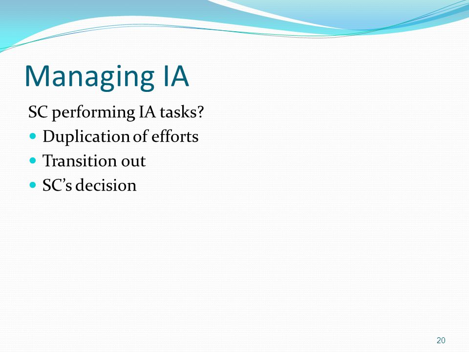 Managing IA SC performing IA tasks Duplication of efforts Transition out SC's decision 20