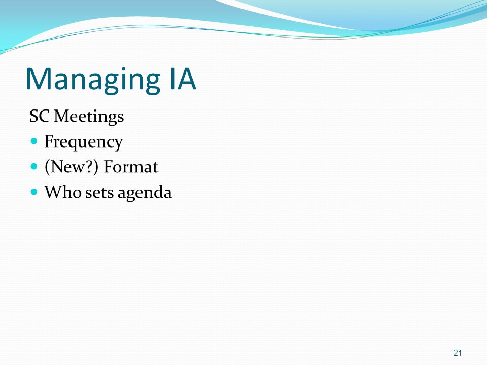 Managing IA SC Meetings Frequency (New ) Format Who sets agenda 21