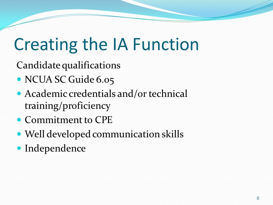 Creating the IA Function Candidate qualifications NCUA SC Guide 6.05 Academic credentials and/or technical training/proficiency Commitment to CPE Well developed communication skills Independence 6