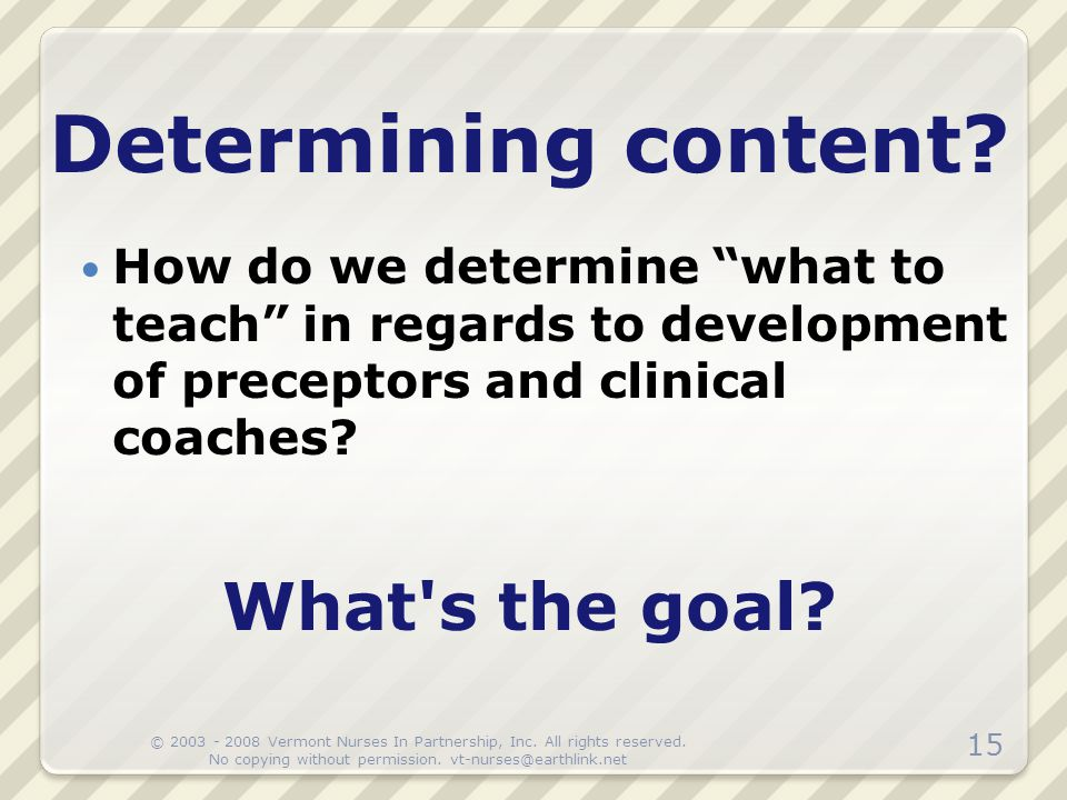"""How do we determine """"what to teach"""" in regards to development of preceptors and clinical coaches? Determining content? What's the goal? 15 © 2003 - 20"""