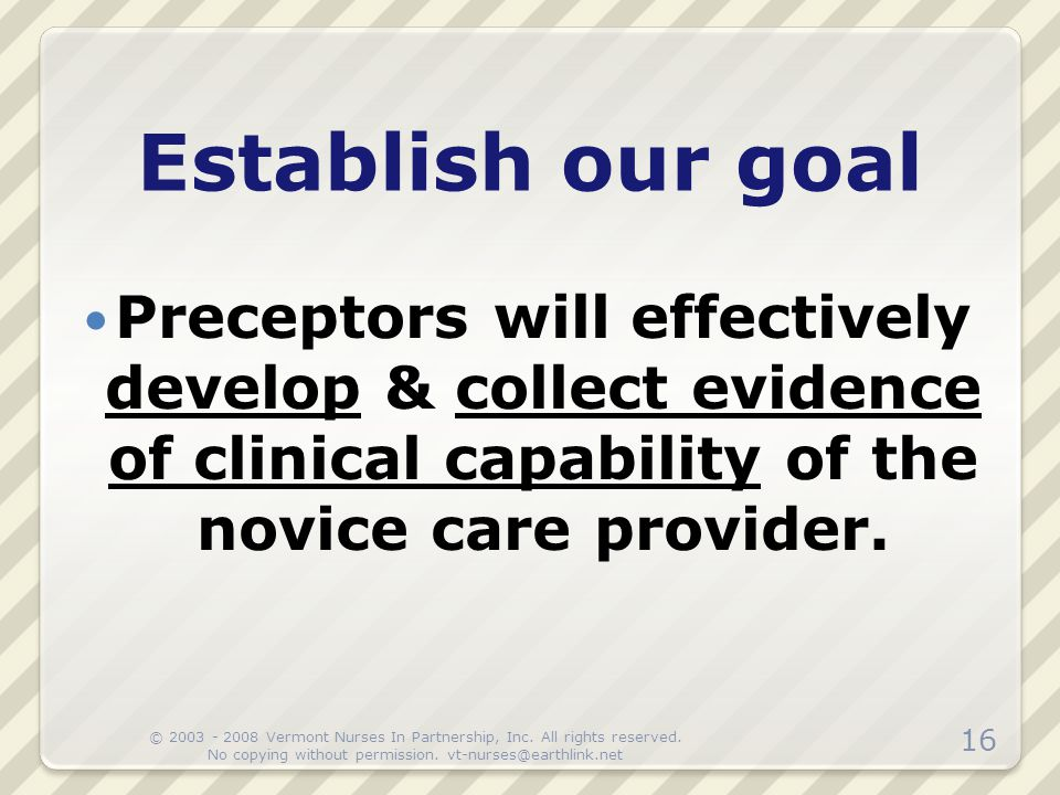 Preceptors will effectively develop & collect evidence of clinical capability of the novice care provider. Establish our goal 16 © 2003 - 2008 Vermont