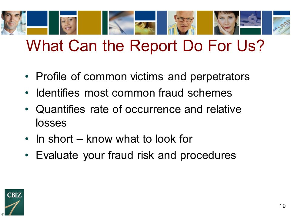 19 Profile of common victims and perpetrators Identifies most common fraud schemes Quantifies rate of occurrence and relative losses In short – know w