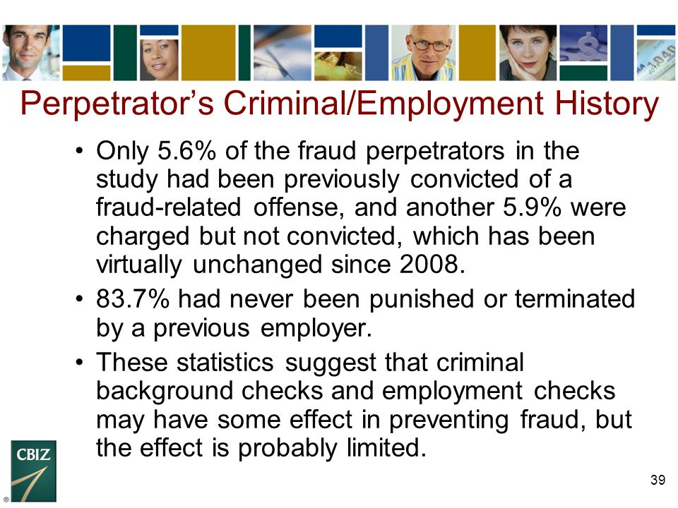 39 Perpetrator's Criminal/Employment History Only 5.6% of the fraud perpetrators in the study had been previously convicted of a fraud-related offense