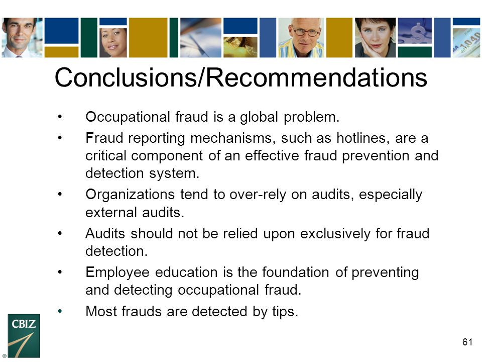 61 Conclusions/Recommendations Occupational fraud is a global problem. Fraud reporting mechanisms, such as hotlines, are a critical component of an ef