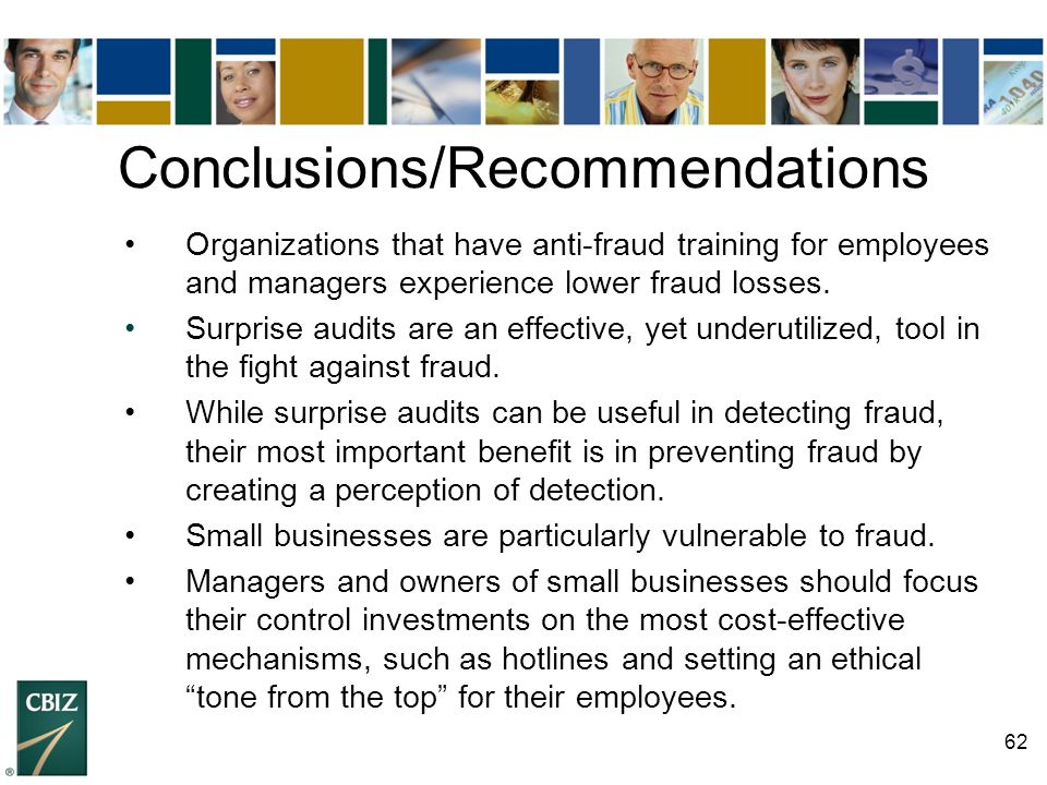 62 Conclusions/Recommendations Organizations that have anti-fraud training for employees and managers experience lower fraud losses. Surprise audits a