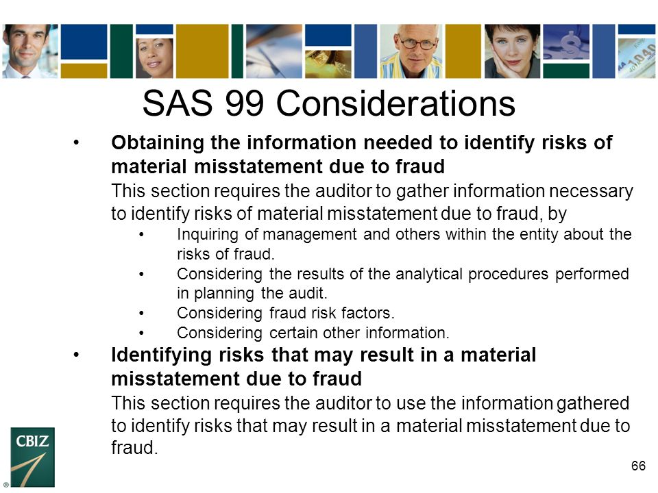 66 SAS 99 Considerations Obtaining the information needed to identify risks of material misstatement due to fraud This section requires the auditor to