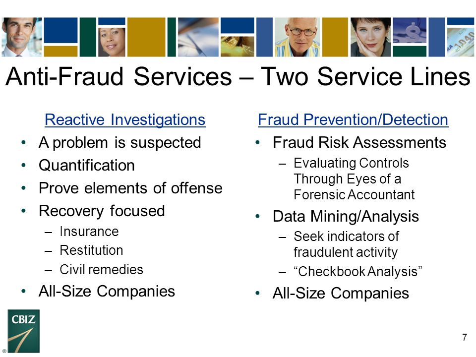 7 Anti-Fraud Services – Two Service Lines Reactive Investigations A problem is suspected Quantification Prove elements of offense Recovery focused –In