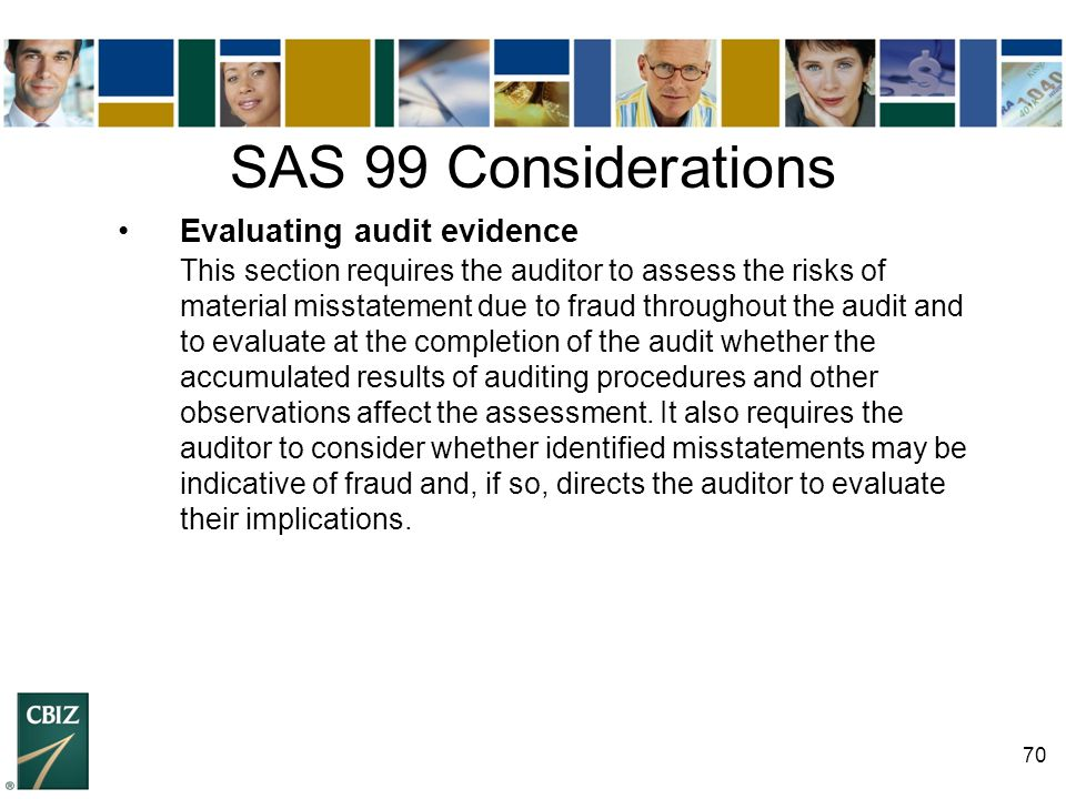 70 SAS 99 Considerations Evaluating audit evidence This section requires the auditor to assess the risks of material misstatement due to fraud through