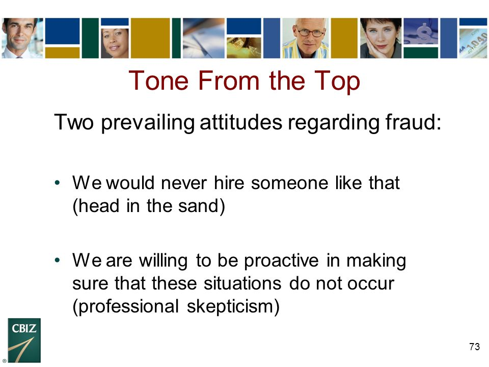 73 Tone From the Top Two prevailing attitudes regarding fraud: We would never hire someone like that (head in the sand) We are willing to be proactive