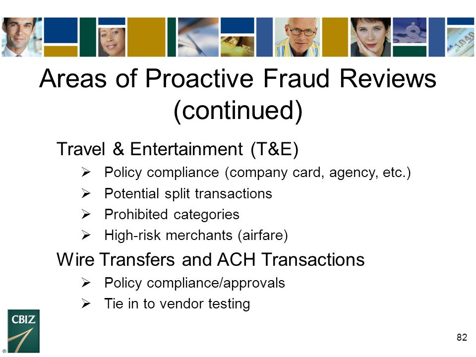 82 Areas of Proactive Fraud Reviews (continued) Travel & Entertainment (T&E)  Policy compliance (company card, agency, etc.)  Potential split transa
