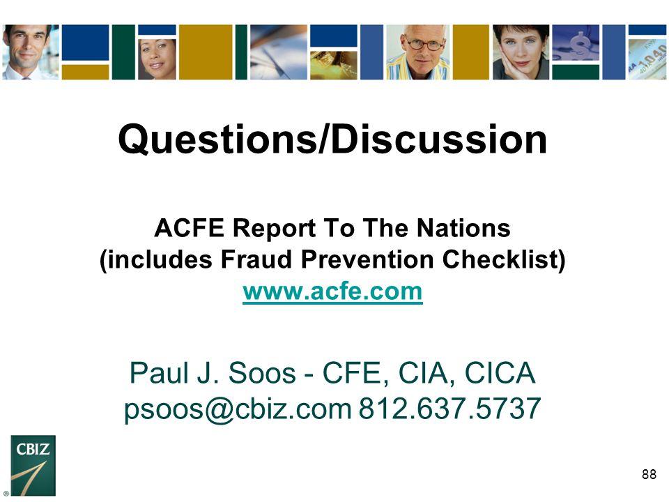 88 Questions/Discussion ACFE Report To The Nations (includes Fraud Prevention Checklist) www.acfe.com Paul J. Soos - CFE, CIA, CICA psoos@cbiz.com 812