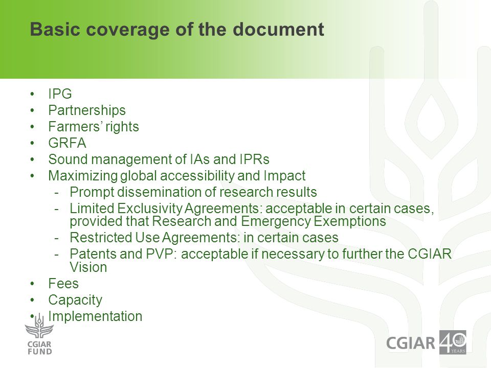 Basic coverage of the document IPG Partnerships Farmers' rights GRFA Sound management of IAs and IPRs Maximizing global accessibility and Impact -Prompt dissemination of research results -Limited Exclusivity Agreements: acceptable in certain cases, provided that Research and Emergency Exemptions -Restricted Use Agreements: in certain cases -Patents and PVP: acceptable if necessary to further the CGIAR Vision Fees Capacity Implementation