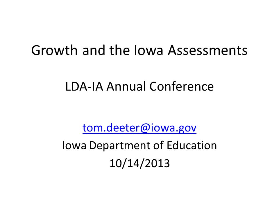 Growth and the Iowa Assessments LDA-IA Annual Conference tom.deeter@iowa.gov Iowa Department of Education 10/14/2013