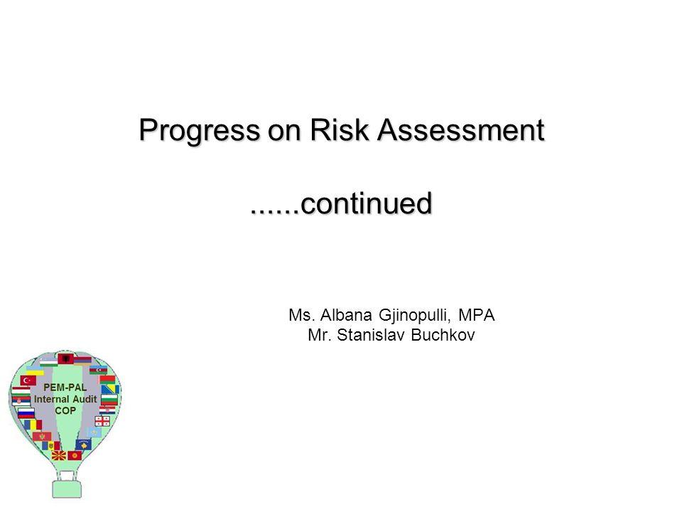 Progress on Risk Assessment......continued Ms. Albana Gjinopulli, MPA Mr. Stanislav Buchkov