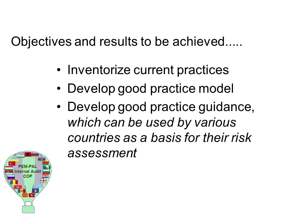 Objectives and results to be achieved..... Inventorize current practices Develop good practice model Develop good practice guidance, which can be used
