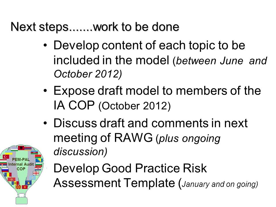 Next steps.......work to be done Develop content of each topic to be included in the model (between June and October 2012) Expose draft model to members of the IA COP (October 2012) Discuss draft and comments in next meeting of RAWG (plus ongoing discussion) Develop Good Practice Risk Assessment Template ( January and on going)