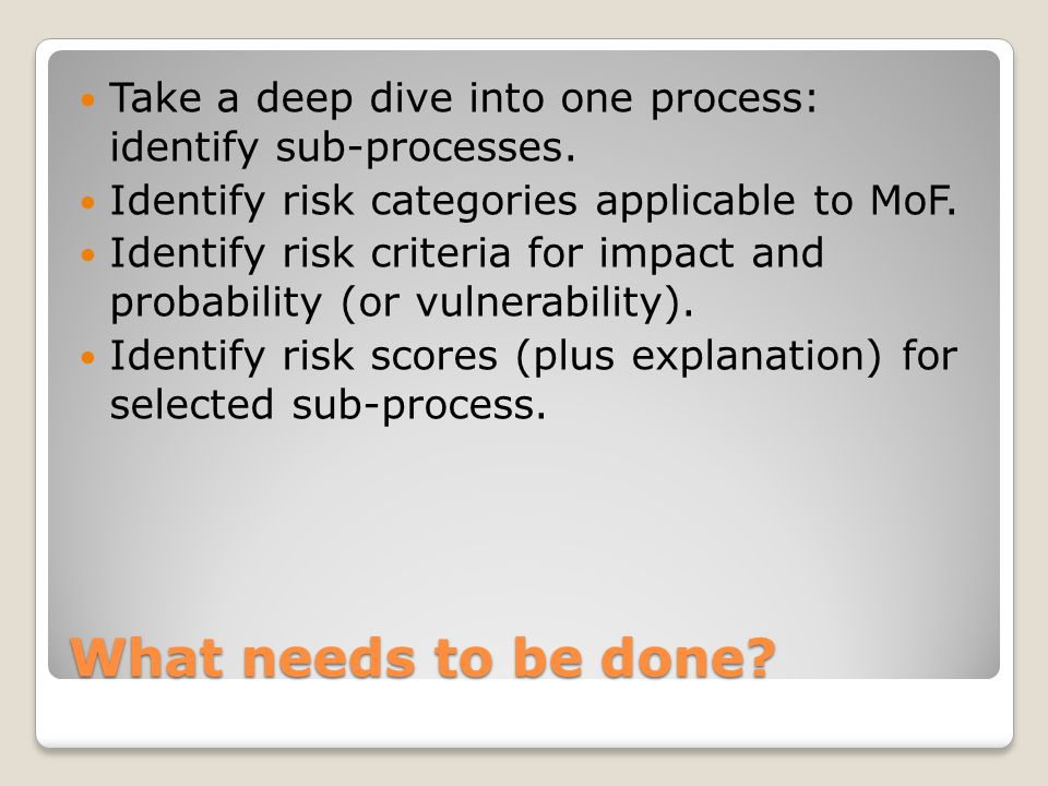 What needs to be done? Take a deep dive into one process: identify sub-processes. Identify risk categories applicable to MoF. Identify risk criteria f