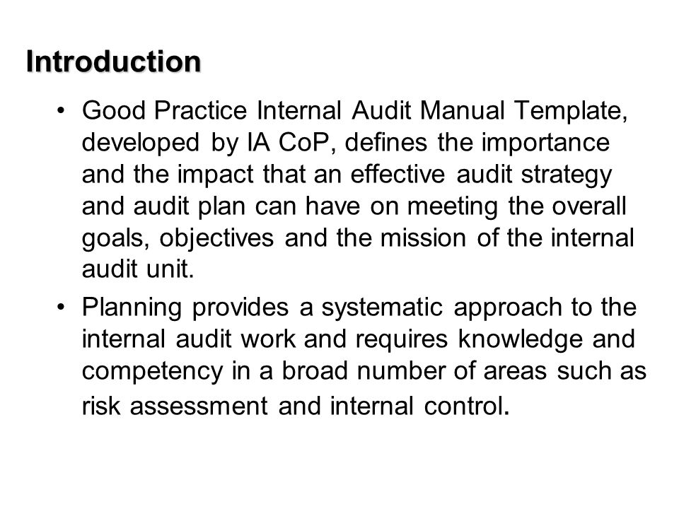 Introduction Good Practice Internal Audit Manual Template, developed by IA CoP, defines the importance and the impact that an effective audit strategy and audit plan can have on meeting the overall goals, objectives and the mission of the internal audit unit.