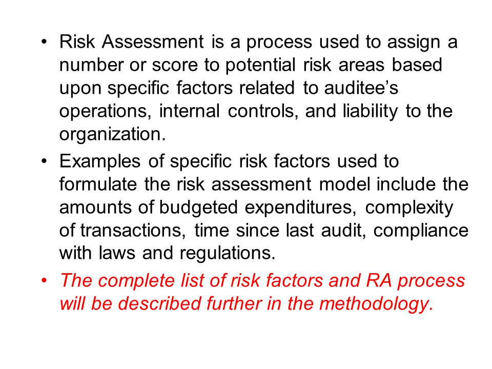 Risk Assessment is a process used to assign a number or score to potential risk areas based upon specific factors related to auditee's operations, internal controls, and liability to the organization.