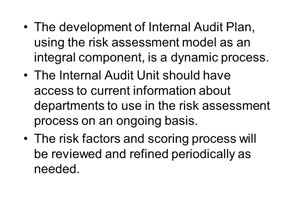 The development of Internal Audit Plan, using the risk assessment model as an integral component, is a dynamic process. The Internal Audit Unit should