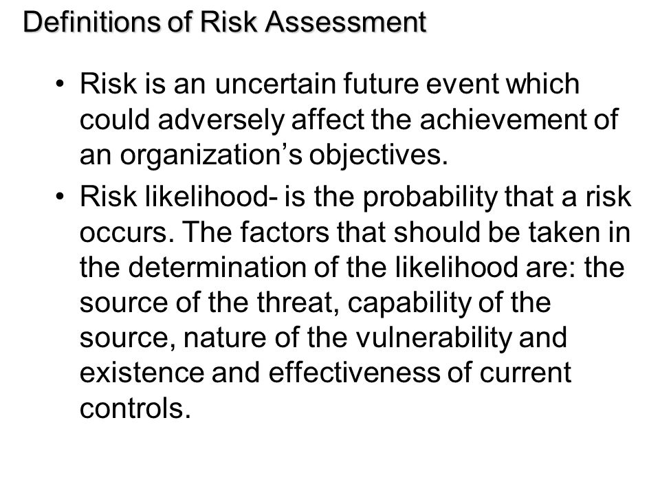 Definitions of Risk Assessment Risk is an uncertain future event which could adversely affect the achievement of an organization's objectives.