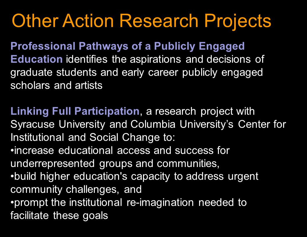 Other Action Research Projects Professional Pathways of a Publicly Engaged Education identifies the aspirations and decisions of graduate students and early career publicly engaged scholars and artists Linking Full Participation, a research project with Syracuse University and Columbia University's Center for Institutional and Social Change to: increase educational access and success for underrepresented groups and communities, build higher education s capacity to address urgent community challenges, and prompt the institutional re-imagination needed to facilitate these goals