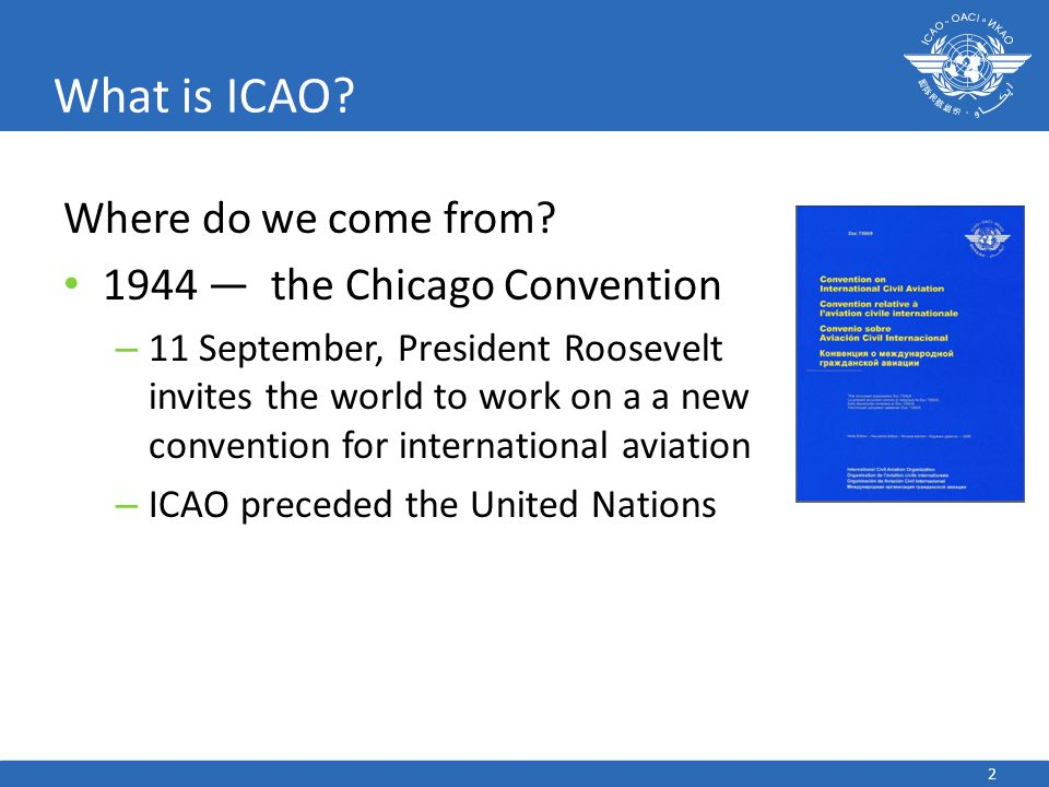 2 What is ICAO? Where do we come from? 1944 — the Chicago Convention – 11 September, President Roosevelt invites the world to work on a a new conventi