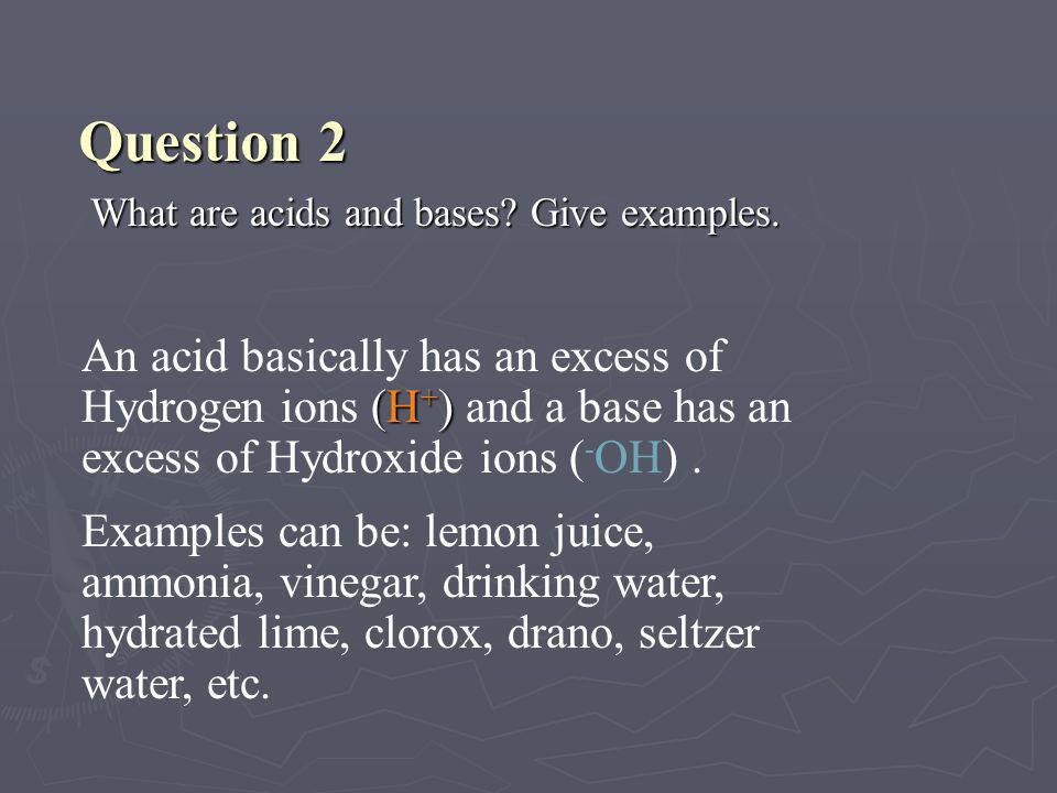 ► Substances with a pH below 7 are acidic. An acid is any substance that forms hydrogen ions (H + ) in water. Acids and bases Vinegar (pH 3)