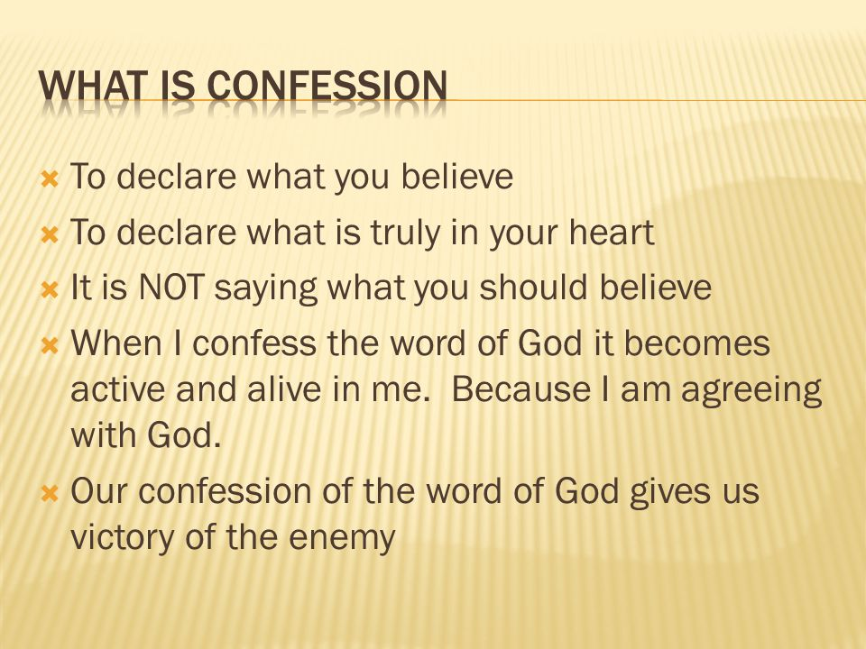  To declare what you believe  To declare what is truly in your heart  It is NOT saying what you should believe  When I confess the word of God it becomes active and alive in me.