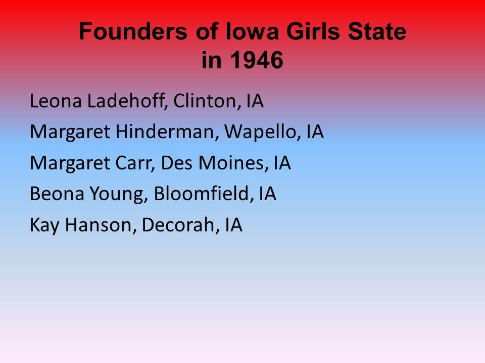 Founders of Iowa Girls State in 1946 Leona Ladehoff, Clinton, IA Margaret Hinderman, Wapello, IA Margaret Carr, Des Moines, IA Beona Young, Bloomfield, IA Kay Hanson, Decorah, IA