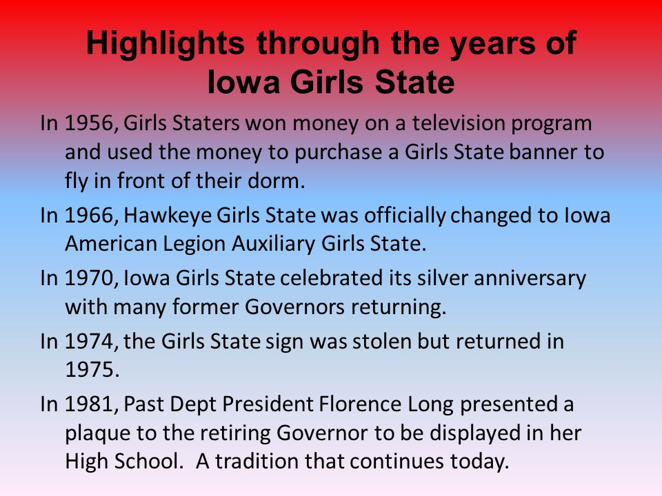 Highlights through the years of Iowa Girls State In 1956, Girls Staters won money on a television program and used the money to purchase a Girls State banner to fly in front of their dorm.
