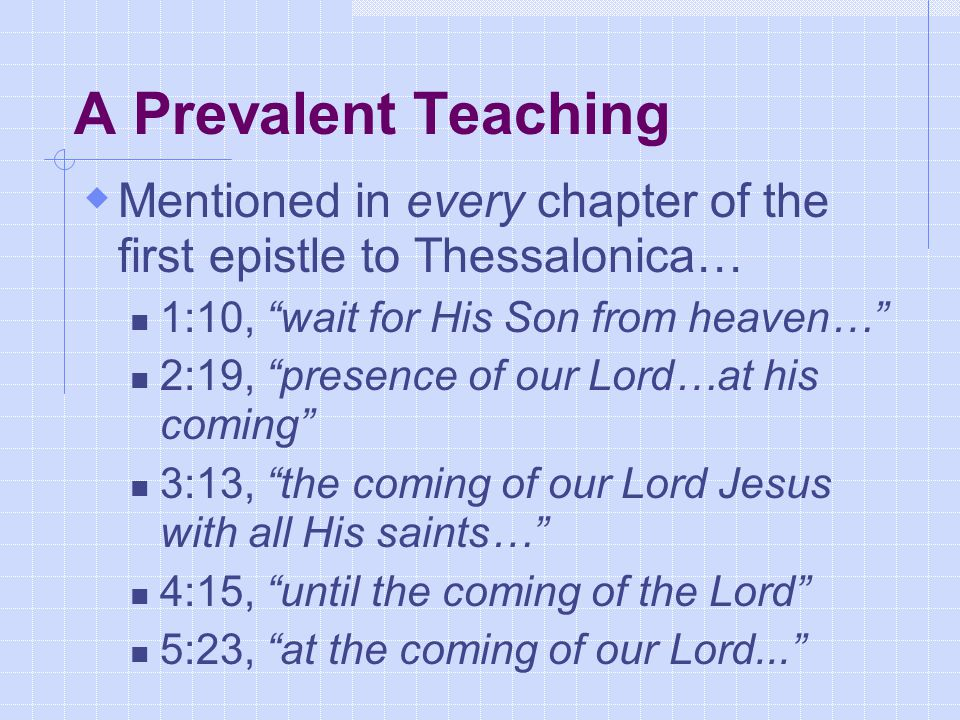 A Prevalent Teaching  Mentioned in every chapter of the first epistle to Thessalonica… 1:10, wait for His Son from heaven… 2:19, presence of our Lord…at his coming 3:13, the coming of our Lord Jesus with all His saints… 4:15, until the coming of the Lord 5:23, at the coming of our Lord...