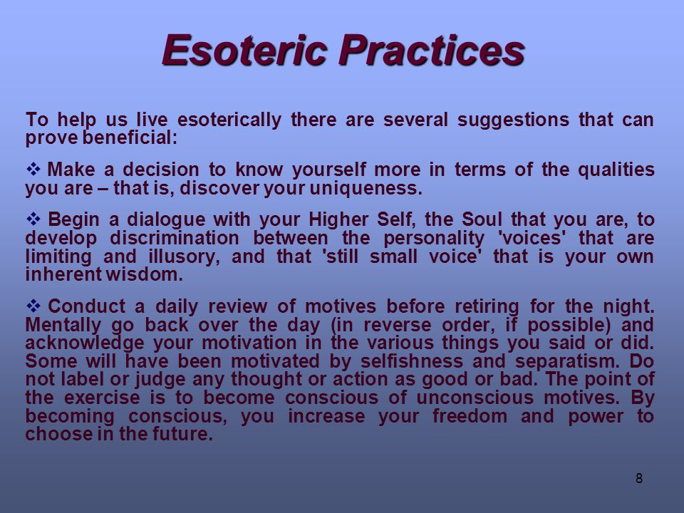8 Esoteric Practices To help us live esoterically there are several suggestions that can prove beneficial:  Make a decision to know yourself more in