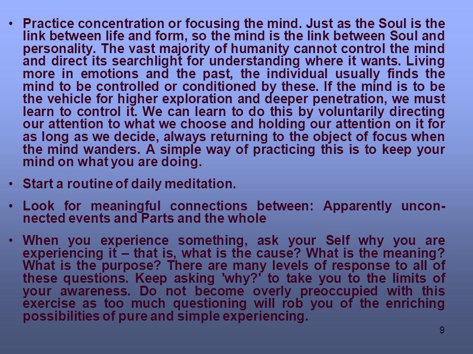 9 Practice concentration or focusing the mind. Just as the Soul is the link between life and form, so the mind is the link between Soul and personalit