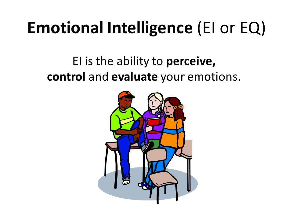 Emotional Intelligence (EI or EQ) EI is the ability to perceive, control and evaluate your emotions.