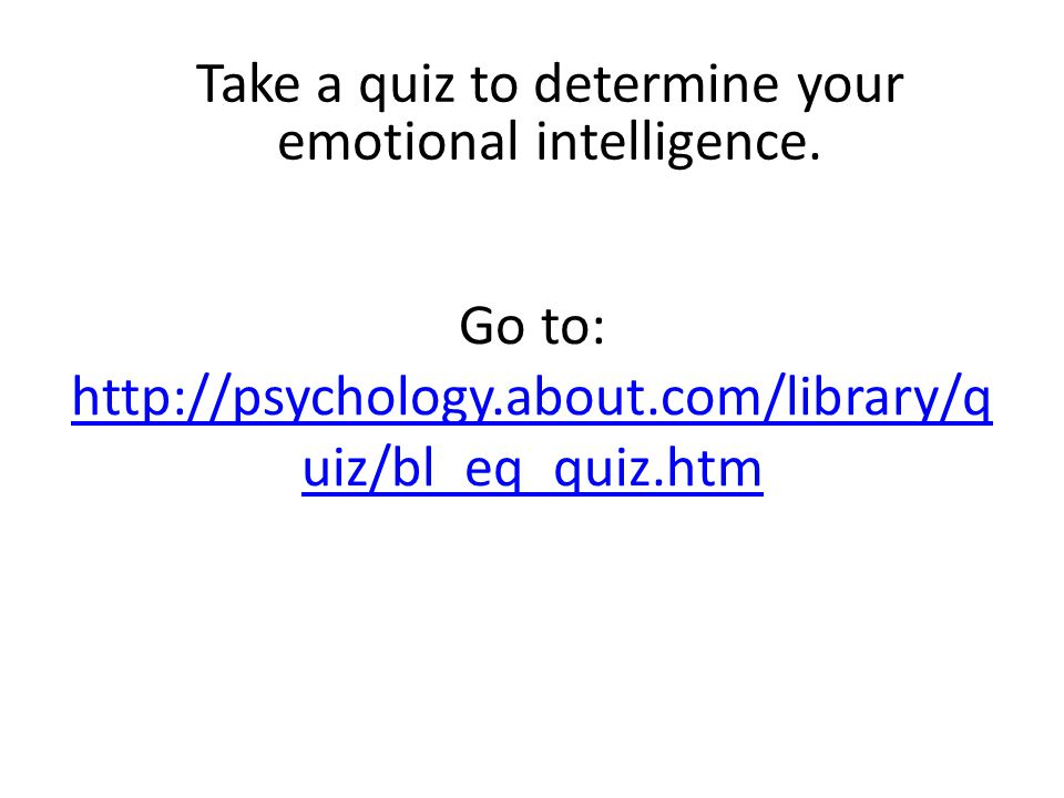 Go to: http://psychology.about.com/library/q uiz/bl_eq_quiz.htm http://psychology.about.com/library/q uiz/bl_eq_quiz.htm Take a quiz to determine your emotional intelligence.