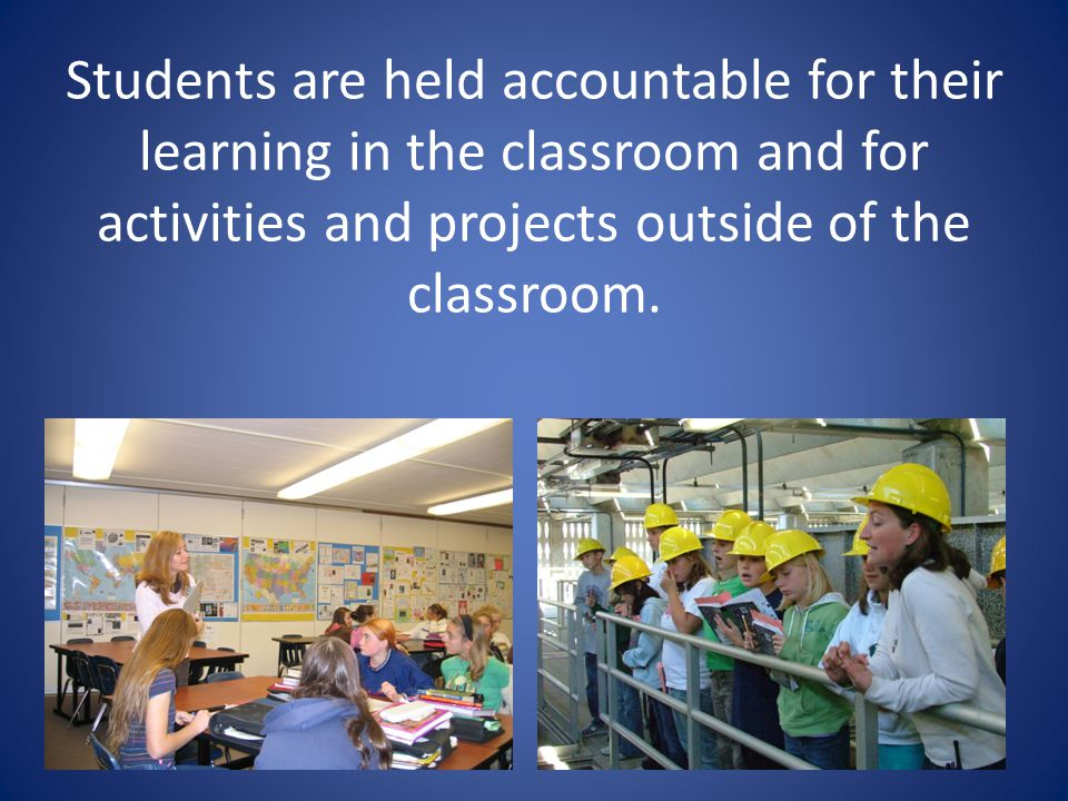Students are held accountable for their learning in the classroom and for activities and projects outside of the classroom.