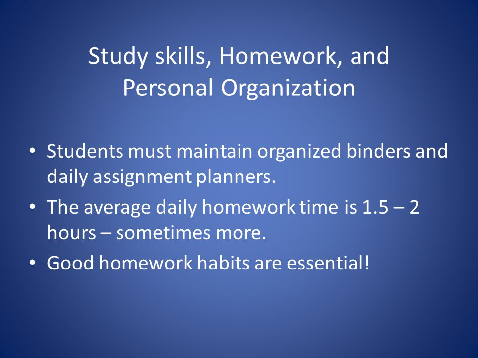 Study skills, Homework, and Personal Organization Students must maintain organized binders and daily assignment planners.