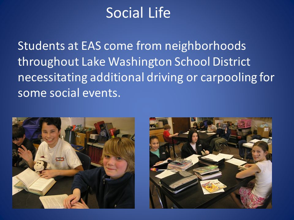 Social Life Students at EAS come from neighborhoods throughout Lake Washington School District necessitating additional driving or carpooling for some social events.