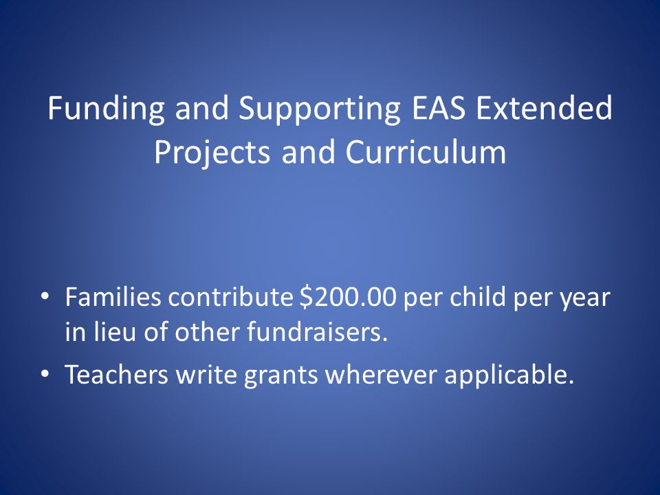 Funding and Supporting EAS Extended Projects and Curriculum Families contribute $200.00 per child per year in lieu of other fundraisers.