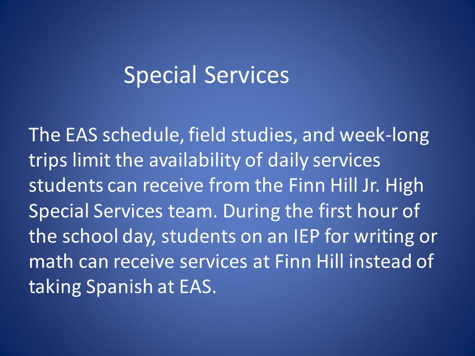 Special Services The EAS schedule, field studies, and week-long trips limit the availability of daily services students can receive from the Finn Hill Jr.