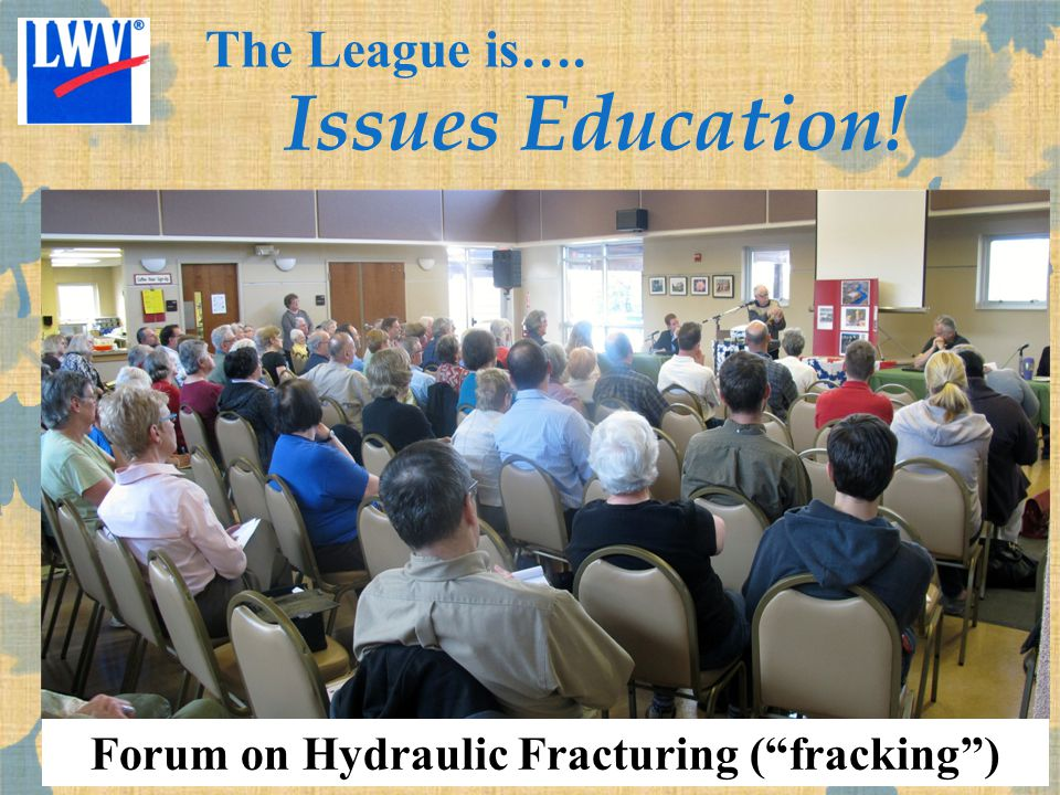 Forum on Hydraulic Fracturing ( fracking ) The League is…. Issues Education!