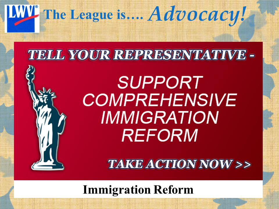 Immigration Reform The League is…. Advocacy!