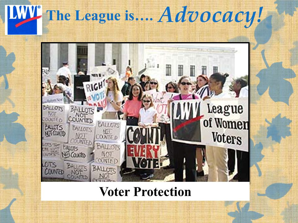 Voter Protection The League is…. Advocacy!